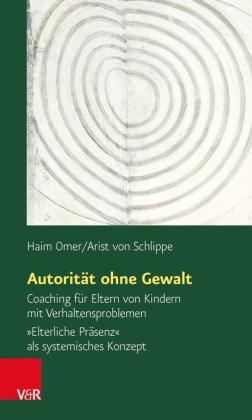 Hai Omer, Haim Omer, Arist von Schlippe - Autorität ohne Gewalt - Coaching für Eltern von Kindern mit Verhaltensproblemen. 'Elterliche Präsenz' als systemisches Konzept