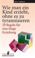 Rolf Arnold - Wie man ein Kind erzieht, ohne es zu tyrannisieren