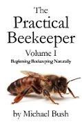 Michael Bush - The Practical Beekeeper Volume I Beginning Beekeeping Naturally