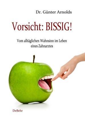 Günter Arnolds, Günter Arnolds, Verla DeBehr, Verlag DeBehr - Vorsicht: BISSIG! - Vom alltäglichen Wahnsinn im Leben eines Zahnarztes