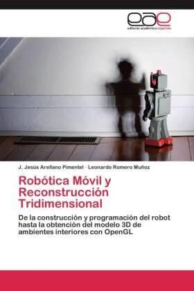 J Jesú Arellano Pimentel, J. Jesús Arellano Pimentel, Leonardo Romero Muñoz - Robótica Móvil y Reconstrucción Tridimensional - De la construcción y programación del robot hasta la obtención del modelo 3D de ambientes interiores con OpenGL