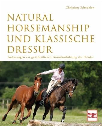 Christiane Schwahlen, Armin Okulla, Jacques Toffi - Natural Horsemanship und klassische Dressur - Anleitung zur ganzheitlichen Grundausbildung des Pferdes