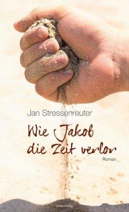 Jan Stressenreuter - Wie Jakob die Zeit verlor - Roman
