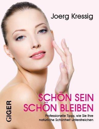 Joerg Kressig, Joerg Kressig - Schön sein - Schön bleiben - Professionelle Tipps, wie Sie Ihre natürliche Schönheit unterstreichen