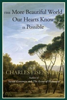 Charles Eisenstein - The More Beautiful World Our Hearts Know Is Possible