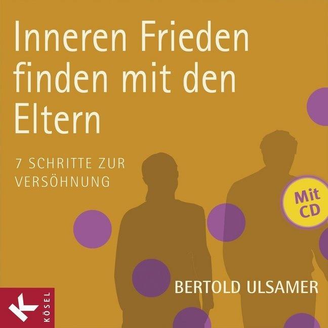 Bertold Ulsamer - Inneren Frieden finden mit den Eltern, m. Audio-CD - 7 Schritte zur Versöhnung
