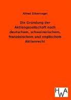 Alfred Silbernagel - Die Gründung der Aktiengesellschaft nach deutschem, schweizerischem, französischem und englischem Aktienrecht