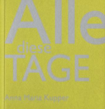 Anna M. Kupper, Anna Maria Kupper, Heinz Wirz, Heinz Wirz - Anna Maria Kupper - Alle diese Tage - Tagebuch in Bildern 2004 - 2013