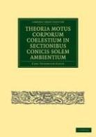 Carl Friedrich Gauss - Theoria Motus Corporum Coelestium in Sectionibus Conicis Solem