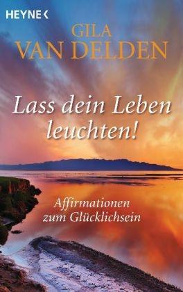 Gila Delden, Gila van Delden - Lass dein Leben leuchten! - Affirmationen zum Glücklichsein