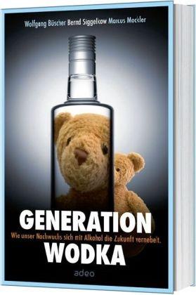 Büsche, Wolfgan Büscher, Wolfgang Büscher,  Mockler, Marcus Mockler,  Siggelko... - Generation Wodka - Wie unser Nachwuchs sich mit Alkohol die Zukunft vernebelt. Mit e. Vorw. v. Caren Miosga