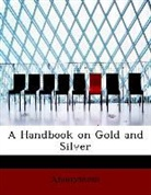 Anonymous - A Handbook on Gold and Silver