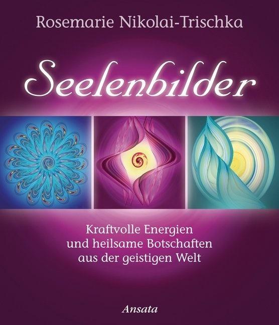 Rosemarie Nikolai-Trischka - Seelenbilder - Kraftvolle Energien und heilsame Botschaften aus der geistigen Welt