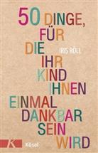 Iris Röll - 50 Dinge, für die Ihr Kind Ihnen einmal dankbar sein wird