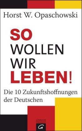Horst W. Opaschowski, Irina Pilawa-Opaschowski - So wollen wir leben! - Die 10 Zukunftshoffnungen der Deutschen