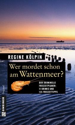 Regine Kölpin - Wer mordet schon am Wattenmeer? - Der kriminelle Freizeitplaner: 11 Krimis und 125 Freizeittipps