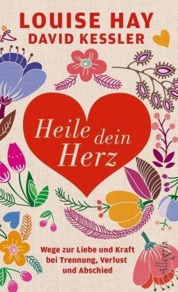 Hay, Louis Hay, Louise Hay, Louise L. Hay,  Kessler, David Kessler - Heile dein Herz - Wege zur Liebe und Kraft bei Trennung, Verlust und Abschied