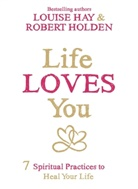 Louise Hay, Louise L. Hay, Robert Holden, Robert Holden Ph.D. - Life Loves you