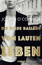 Joseph O'Connor - Die wilde Ballade vom lauten Leben