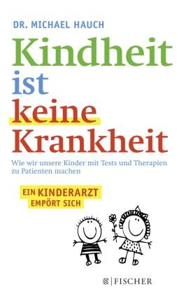 Michae Hauch, Michael Hauch, Michael (Dr. Hauch, Regin Hauch, Regine Hauch - Kindheit ist keine Krankheit - Wie wir unsere Kinder mit Tests und Therapien zu Patienten machen