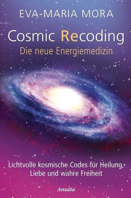 Eva-Maria Mora - Cosmic Recoding - Die neue Energiemedizin - Lichtvolle kosmische Codes für Heilung, Liebe und wahre Freiheit