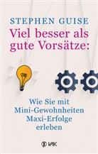 Stephen Guise - Viel besser als gute Vorsätze: Wie Sie mit Mini-Gewohnheiten Maxi-Erfolge erleben