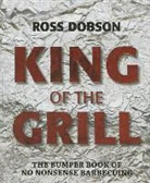 Ross Dobson - King of the Grill: The Bumper Book of No Nonsense Barbecuing