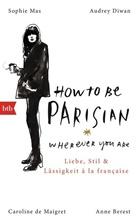 Anne Berest, Carolin De Maigret, Audrey Diwan, Caroline de Maigret, Sophie Mas - How To Be Parisian wherever you are, Deutsche Ausgabe