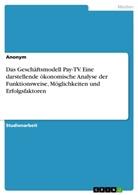 Anonym - Das Geschäftsmodell Pay-TV. Eine darstellende ökonomische Analyse der Funktionsweise, Möglichkeiten und Erfolgsfaktoren
