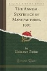 Unknown Author - The Annual Statistics of Manufactures, 1901 (Classic Reprint)
