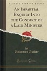 Unknown Author - An Impartial Enquiry Into the Conduct of a Late Minister (Classic Reprint)