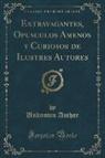 Unknown Author - Extravagantes, Opusculos Amenos y Curiosos de Ilustres Autores (Classic Reprint)