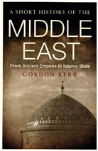 Gordon Kerr - The Short History of the Middle East