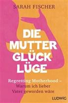 Sarah Fischer - Die Mutterglück-Lüge