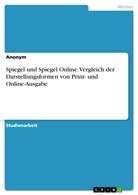 Anonym - Spiegel und Spiegel Online. Vergleich der Darstellungsformen von Print- und Online-Ausgabe