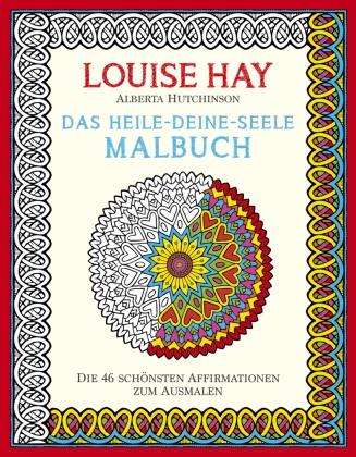 Louis Hay, Louise Hay, Louise L. Hay, Alberta Hutchinson - Das Heile-Deine-Seele Malbuch - Die 46 Schönsten Affirmationen zum Ausmalen