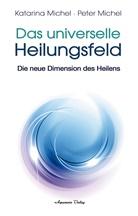 Katarina Michel, Peter Michel - Das Universelle Heilungsfeld