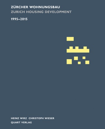 Christoph Wieser, Heinz Wirz - Zürcher Wohnungsbau 1995-2015. Zurich Housing Development 1995-2015