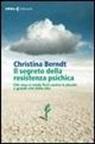 Christina Berndt - Il segreto della resistenza psichica. Che cosa ci rende forti contro le piccole e grandi crisi della vita