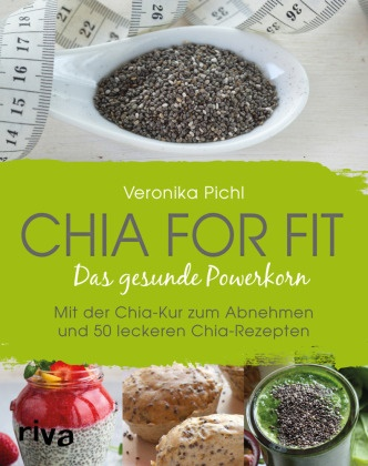 Veronika Pichl - Chia for fit - Das gesunde Powerkorn Mit der Chia-Kur zum Abnehmen und 50 leckeren Chia-Rezepten