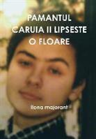 Ilona Majorant - Pamantul Caruia II Lipseste O Floare
