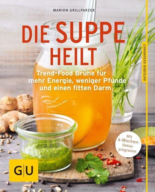 Marion Grillparzer - Die Suppe heilt - Trend-Food Brühe für mehr Energie, weniger Pfunde und einen fitten Darm. Mit 4-Wochen-Detoxprogramm