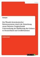 Anonym - Der Wandel demokratischer Parteiensysteme durch die Entstehung neuer Parteien. Vergleichende Untersuchung der Etablierung der Grünen in Deutschland und Großbritannien