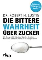 Robert H Lustig, Robert H. Lustig - Die bittere Wahrheit über Zucker