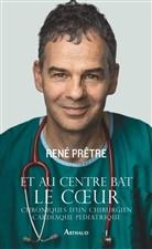 Rene Pretre, René Pretre, René Prêtre - Et au centre bat le coeur : chroniques d'un chirurgien cardiaque pédiatrique