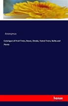 Anonymus - Catalogue of Fruit Trees, Roses, Shrubs, Forest Trees, Bulbs and Plants