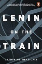 Catherine Merridale - Lenin on the Train
