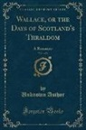 Unknown Author - Wallace, or the Days of Scotland's Thraldom, Vol. 1 of 2