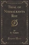 Unknown Author, A. Lawyer - Trial of Nirmalkanta Roy (Classic Reprint)