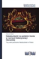 Katarzyna Gawor - Habsburzanki na polskim tronie w narracji historycznej i literackiej